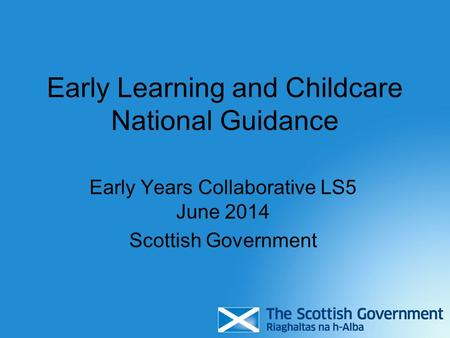 Early Learning and Childcare National Guidance Early Years Collaborative LS5 June 2014 Scottish Government.