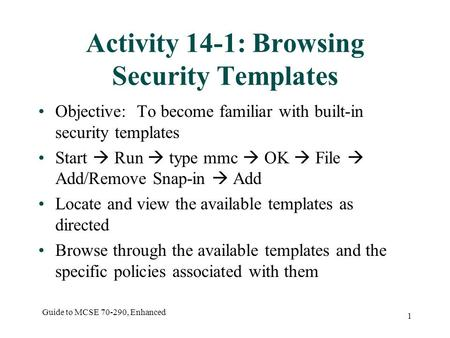 Guide to MCSE 70-290, Enhanced 1 Activity 14-1: Browsing Security Templates Objective: To become familiar with built-in security templates Start  Run.