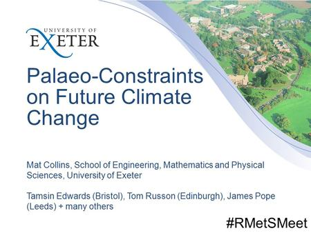 Palaeo-Constraints on Future Climate Change Mat Collins, School of Engineering, Mathematics and Physical Sciences, University of Exeter Tamsin Edwards.