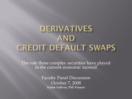 The role these complex securities have played in the current economic turmoil Faculty Panel Discussion October 7, 2008 Kathie Sullivan, PhD Finance.