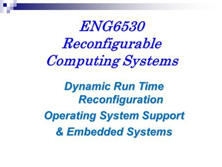 ENG6530 Reconfigurable Computing Systems Dynamic Run Time Reconfiguration Operating System Support & Embedded Systems.