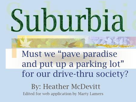 "Must we ""pave paradise and put up a parking lot"" for our drive-thru society? By: Heather McDevitt Edited for web application by Marty Lamers."