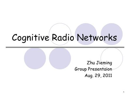1 Cognitive Radio Networks Zhu Jieming Group Presentaion Aug. 29, 2011.