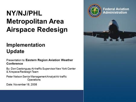 NY/NJ/PHL Metropolitan Area Airspace Redesign Implementation Update Presentation to: Eastern Region Aviation Weather Conference By: Don Castonguay Air.