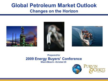 Global Petroleum Market Outlook Changes on the Horizon Prepared for 2009 Energy Buyers' Conference Miami Beach –October 26.