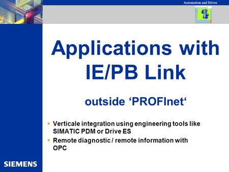 Automation and Drives Applications with IE/PB Link  Verticale integration using engineering tools like SIMATIC PDM or Drive ES  Remote diagnostic / remote.