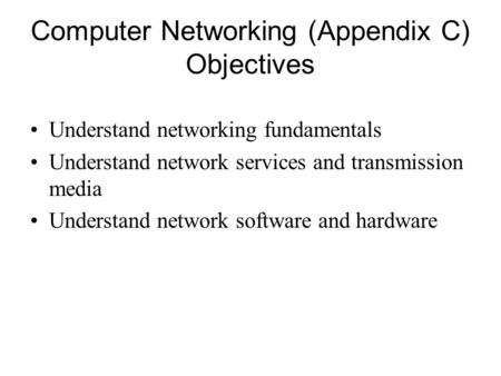 Computer Networking (Appendix C) Objectives Understand networking fundamentals Understand network services and transmission media Understand network software.