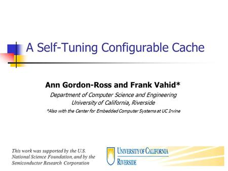 1 A Self-Tuning Configurable Cache Ann Gordon-Ross and Frank Vahid* Department of Computer Science and Engineering University of California, Riverside.