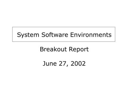 System Software Environments Breakout Report June 27, 2002.