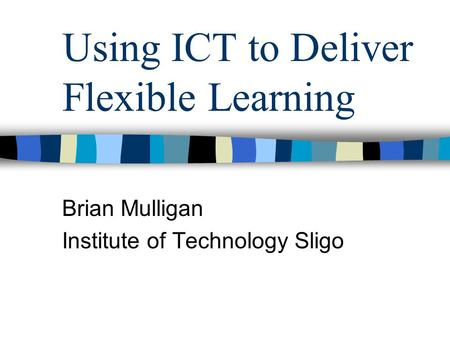 Using ICT to Deliver Flexible Learning Brian Mulligan Institute of Technology Sligo.