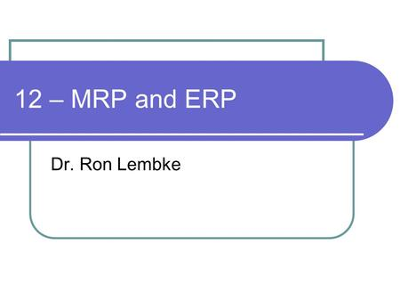 12 – MRP and ERP Dr. Ron Lembke.