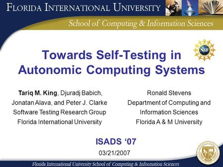 Towards Self-Testing in Autonomic Computing Systems Tariq M. King, Djuradj Babich, Jonatan Alava, and Peter J. Clarke Software Testing Research Group Florida.