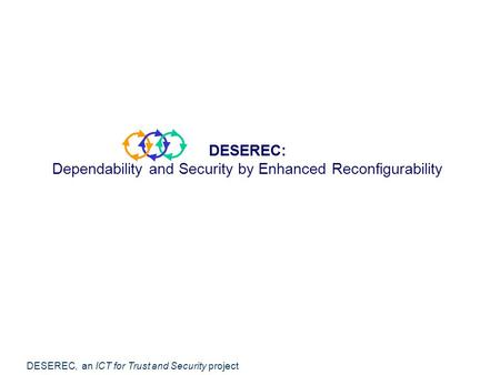 DESEREC, an ICT for Trust and Security project DESEREC: Dependability and Security by Enhanced Reconfigurability.