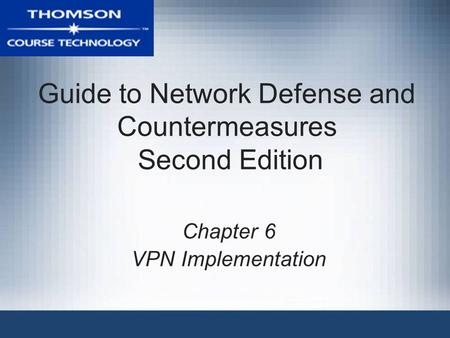 Guide to Network Defense and Countermeasures Second Edition Chapter 6 VPN Implementation.