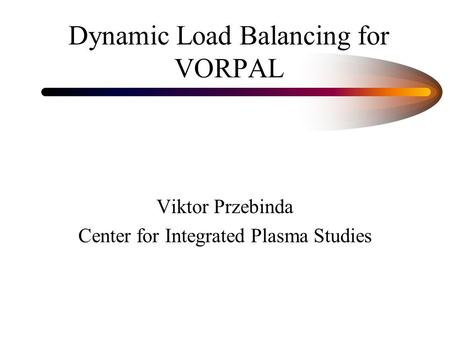 Dynamic Load Balancing for VORPAL Viktor Przebinda Center for Integrated Plasma Studies.