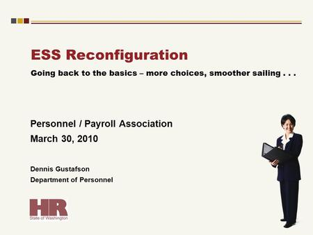 ESS Reconfiguration Personnel / Payroll Association March 30, 2010 Dennis Gustafson Department of Personnel Going back to the basics – more choices, smoother.
