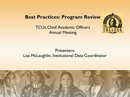 Presenters: Lisa McLaughlin, Institutional Data Coordinator Best Practices: Program Review TCUs Chief Academic Officers Annual Meeting.