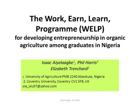The Work, Earn, Learn, Programme (WELP) for developing entrepreneurship in organic agriculture among graduates in Nigeria Isaac Aiyelaagbe 1, Phil Harris.