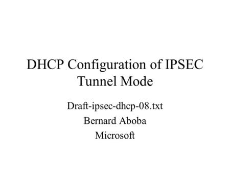 DHCP Configuration of IPSEC Tunnel Mode Draft-ipsec-dhcp-08.txt Bernard Aboba Microsoft.