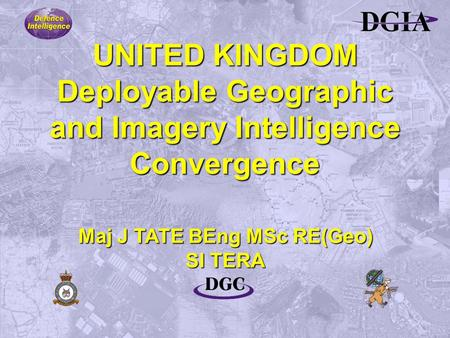 UNITED KINGDOM Deployable Geographic and Imagery Intelligence Convergence Maj J TATE BEng MSc RE(Geo) SI TERA.
