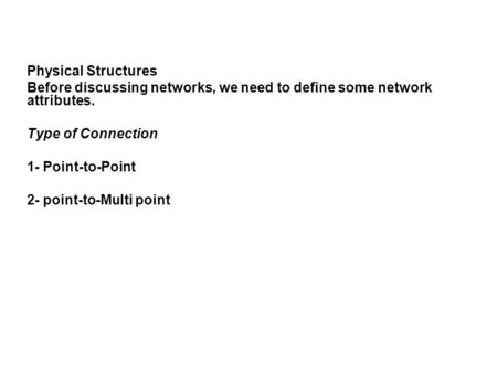 Physical Structures Before discussing networks, we need to define some network attributes. Type of Connection 1- Point-to-Point 2- point-to-Multi point.