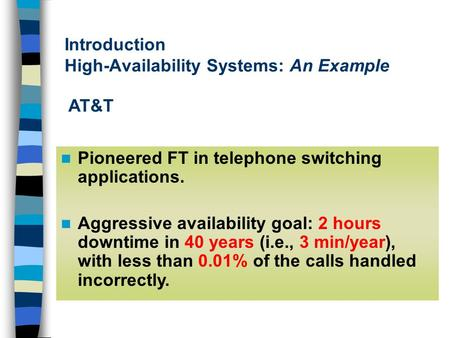 Introduction High-Availability Systems: An Example Pioneered FT in telephone switching applications. Aggressive availability goal: 2 hours downtime in.