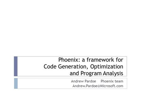 Phoenix: a framework for Code Generation, Optimization and Program Analysis Andrew Pardoe Phoenix team