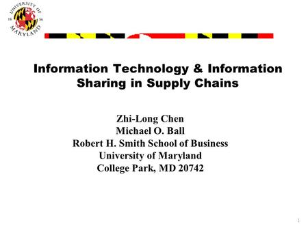 1 Information Technology & Information Sharing in Supply Chains Zhi-Long Chen Michael O. Ball Robert H. Smith School of Business University of Maryland.