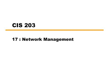 CIS 203 17 : Network Management. Introduction Network, associated resources and distributed applications indispensable Complex systems —More things can.