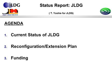 Status Report: JLDG ( T. Yoshie for JLDG) AGENDA 1. Current Status of JLDG 2. Reconfiguration/Extension Plan 3. Funding.