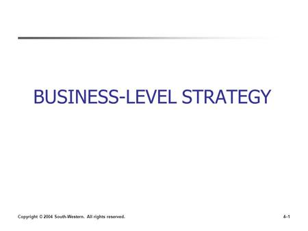 Copyright © 2004 South-Western. All rights reserved.4–1 BUSINESS-LEVEL STRATEGY.