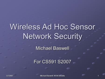 Michael Baswell WSN Security Wireless Ad Hoc Sensor Network Security Michael Baswell For CS591 S2007 5/7/20071.