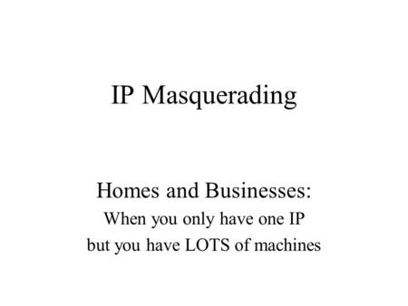 IP Masquerading Homes and Businesses: When you only have one IP but you have LOTS of machines.