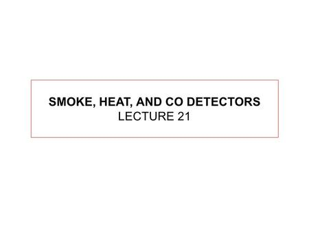 SMOKE, HEAT, AND CO DETECTORS LECTURE 21. SMOKE DETECTORS ARE FOUND IN NFPA 72 (NATIONAL FIRE ALARM CODE) FOR FIRES TO OCCUR, 3 THINGS ARE REQUIRED.
