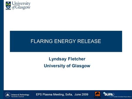 FLARING ENERGY RELEASE Lyndsay Fletcher University of Glasgow EPS Plasma Meeting, Sofia, June 2009 1.