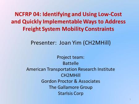 NCFRP 04: Identifying and Using Low-Cost and Quickly Implementable Ways to Address Freight System Mobility Constraints Presenter: Joan Yim (CH2MHill) Project.