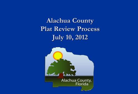 Alachua County Plat Review Process July 10, 2012.