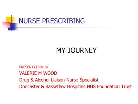 NURSE PRESCRIBING MY JOURNEY PRESENTATION BY VALERIE M WOOD Drug & Alcohol Liaison Nurse Specialist Doncaster & Bassetlaw Hospitals NHS Foundation Trust.