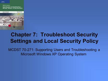 MCDST 70-271: Supporting Users and Troubleshooting a Microsoft Windows XP Operating System Chapter 7: Troubleshoot Security Settings and Local Security.
