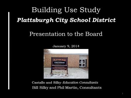 1 Building Use Study Plattsburgh City School District Presentation to the Board January 9, 2014 Castallo and Silky- Education Consultants Bill Silky and.