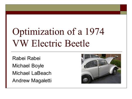 Optimization of a 1974 VW Electric Beetle Rabei Michael Boyle Michael LaBeach Andrew Magaletti.
