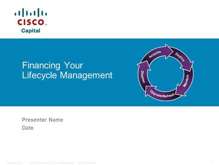 © 2006 Cisco Systems, Inc. All rights reserved.Cisco ConfidentialPresentation_ID 1 Financing Your Lifecycle Management Presenter Name Date.