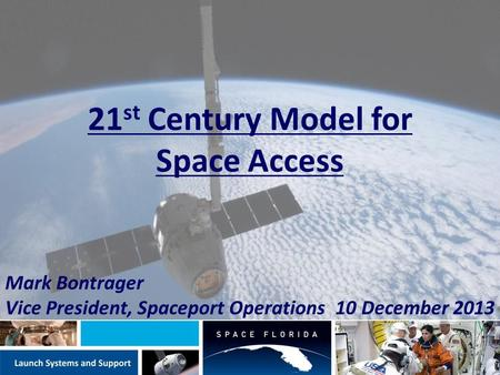 21 st Century Model for Space Access Mark Bontrager Vice President, Spaceport Operations 10 December 2013.