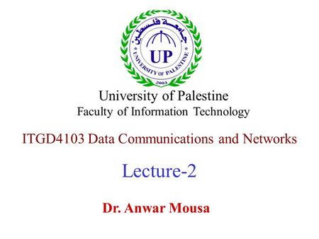 ITGD4103 Data Communications and Networks Lecture-2 Dr. Anwar Mousa University of Palestine Faculty of Information Technology.