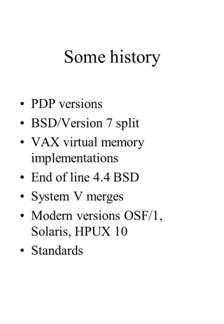 Some history PDP versions BSD/Version 7 split VAX virtual memory implementations End of line 4.4 BSD System V merges Modern versions OSF/1, Solaris, HPUX.