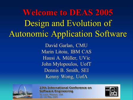 Welcome to DEAS 2005 Design and Evolution of Autonomic Application Software David Garlan, CMU Marin Litoiu, IBM CAS Hausi A. Müller, UVic John Mylopoulos,