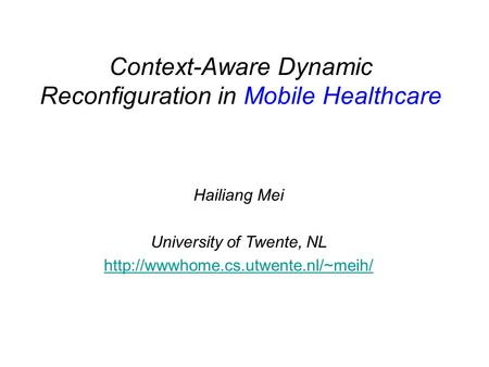 Context-Aware Dynamic Reconfiguration in Mobile Healthcare Hailiang Mei University of Twente, NL