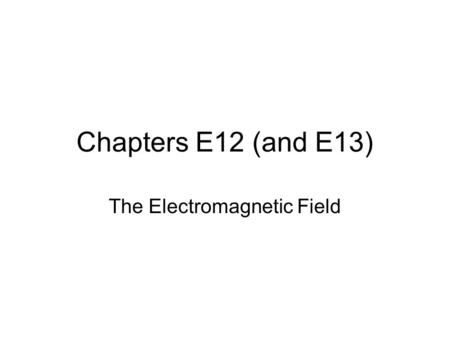 Chapters E12 (and E13) The Electromagnetic Field.