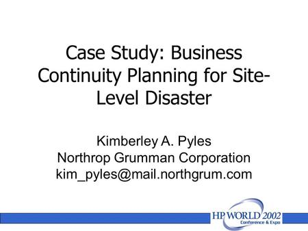 Case Study: Business Continuity Planning for Site- Level Disaster Kimberley A. Pyles Northrop Grumman Corporation