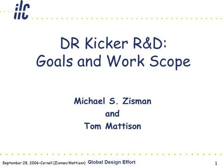 September 28, 2006-Cornell (Zisman/Mattison) Global Design Effort 1 DR Kicker R&D: Goals and Work Scope Michael S. Zisman and Tom Mattison.